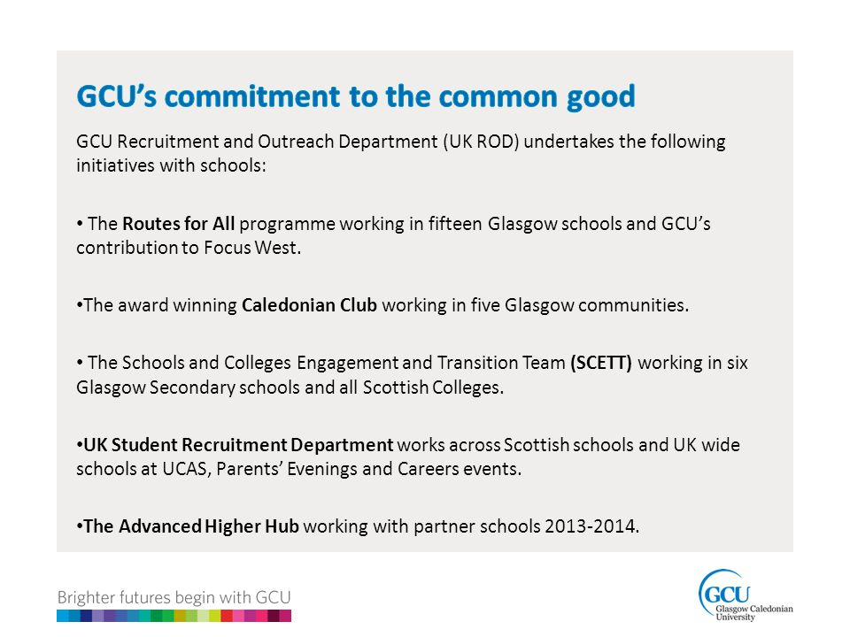 GCU Recruitment and Outreach Department (UK ROD) undertakes the following initiatives with schools: The Routes for All programme working in fifteen Glasgow schools and GCU's contribution to Focus West.
