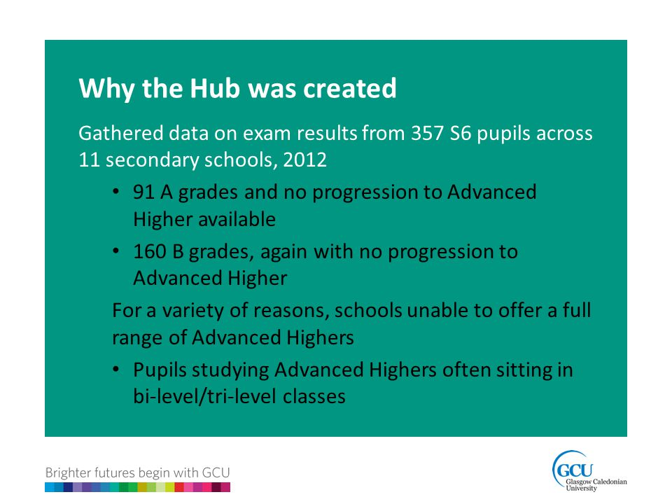 Why the Hub was created Gathered data on exam results from 357 S6 pupils across 11 secondary schools, 2012 91 A grades and no progression to Advanced Higher available 160 B grades, again with no progression to Advanced Higher For a variety of reasons, schools unable to offer a full range of Advanced Highers Pupils studying Advanced Highers often sitting in bi-level/tri-level classes