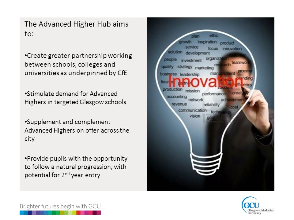 The Advanced Higher Hub aims to: Create greater partnership working between schools, colleges and universities as underpinned by CfE Stimulate demand for Advanced Highers in targeted Glasgow schools Supplement and complement Advanced Highers on offer across the city Provide pupils with the opportunity to follow a natural progression, with potential for 2 nd year entry