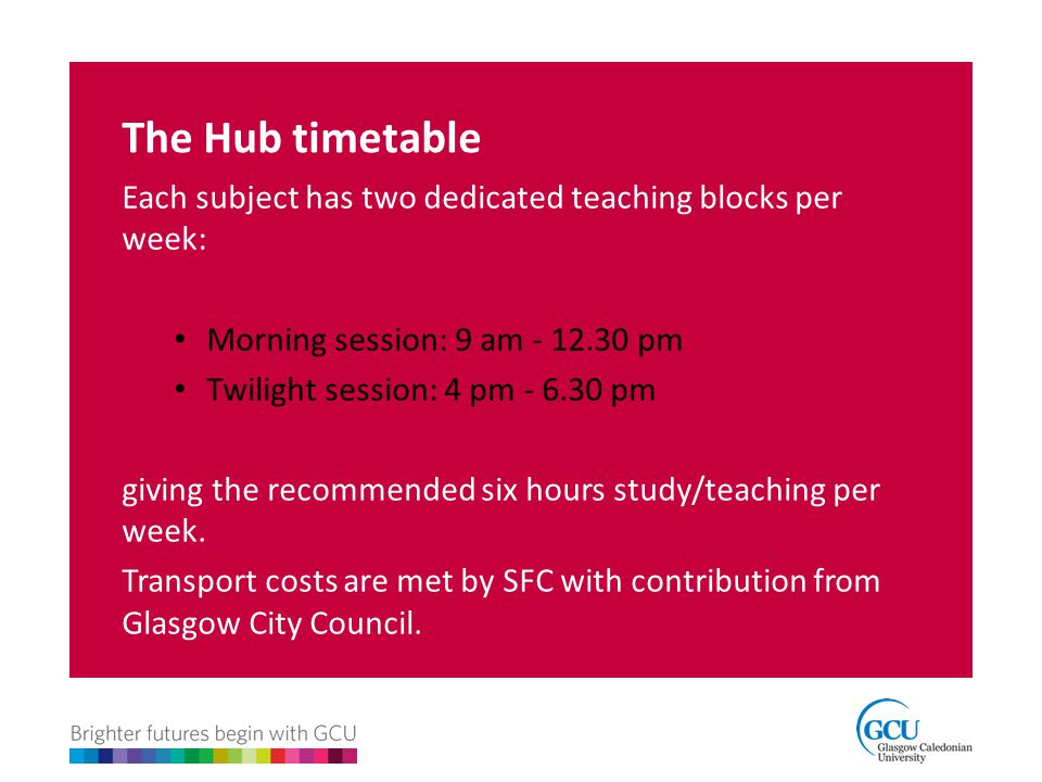 The Hub timetable Each subject has two dedicated teaching blocks per week: Morning session: 9 am - 12.30 pm Twilight session: 4 pm - 6.30 pm giving th