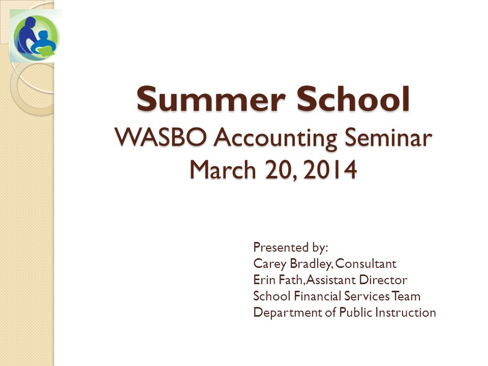 Summer School WASBO Accounting Seminar March 20, 2014 Presented by: Carey Bradley, Consultant Erin Fath, Assistant Director School Financial Services Team Department of Public Instruction