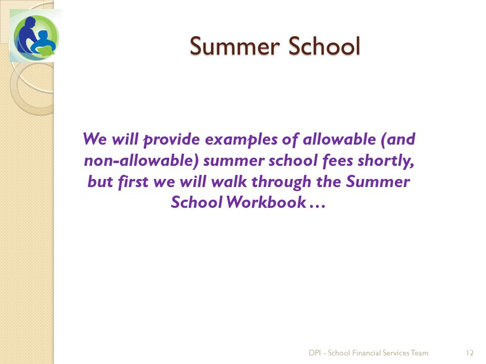 Summer School We will provide examples of allowable (and non-allowable) summer school fees shortly, but first we will walk through the Summer School Workbook … 12DPI - School Financial Services Team
