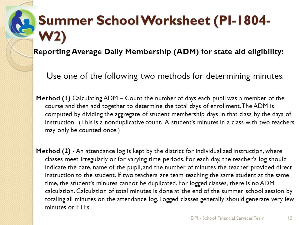 Summer School Worksheet (PI-1804- W2) Reporting Average Daily Membership (ADM) for state aid eligibility: Use one of the following two methods for determining minutes : Method (1) Calculating ADM – Count the number of days each pupil was a member of the course and then add together to determine the total days of enrollment.