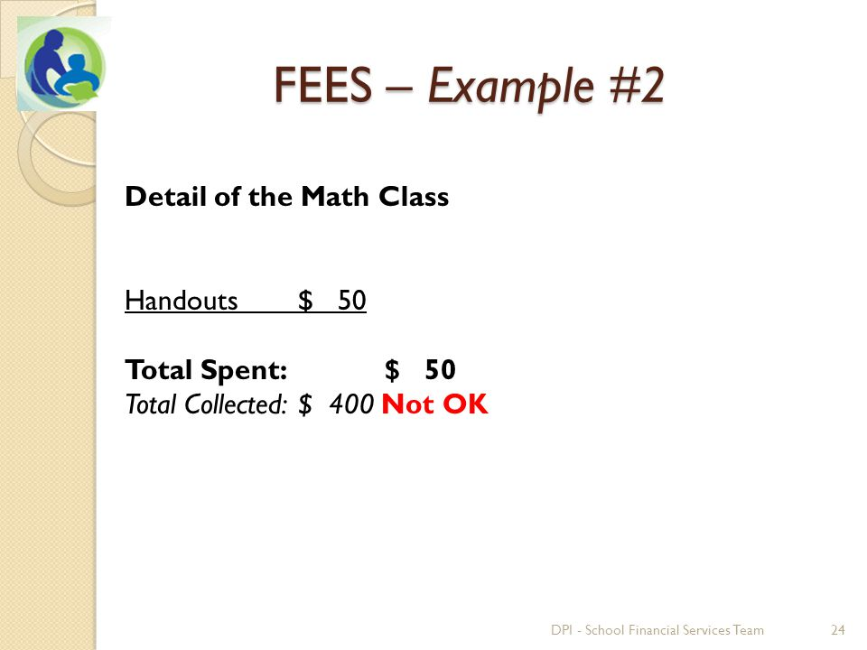 Detail of the Math Class Handouts $ 50 Total Spent: $ 50 Total Collected:$ 400 Not OK 24DPI - School Financial Services Team FEES – Example #2
