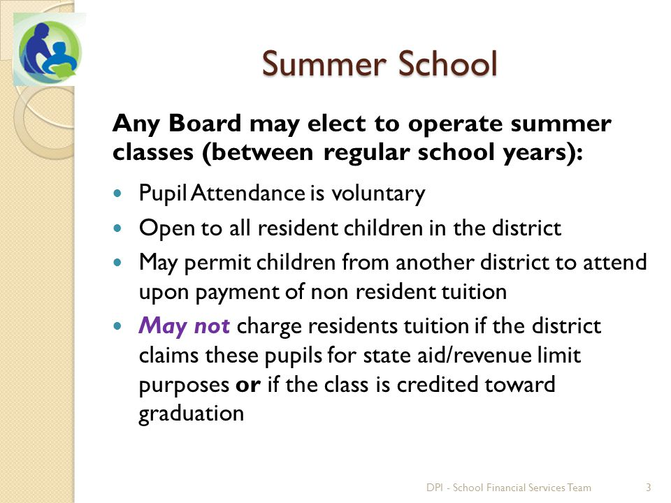 Summer School Any Board may elect to operate summer classes (between regular school years): Pupil Attendance is voluntary Open to all resident children in the district May permit children from another district to attend upon payment of non resident tuition May not charge residents tuition if the district claims these pupils for state aid/revenue limit purposes or if the class is credited toward graduation 3DPI - School Financial Services Team