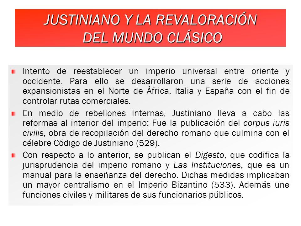 JUSTINIANO Y LA REVALORACIÓN DEL MUNDO CLÁSICO Intento de reestablecer un imperio universal entre oriente y occidente.
