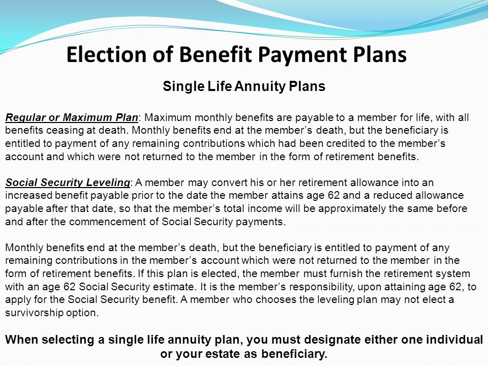 Single Life Annuity Plans Regular or Maximum Plan: Maximum monthly benefits are payable to a member for life, with all benefits ceasing at death. Mont