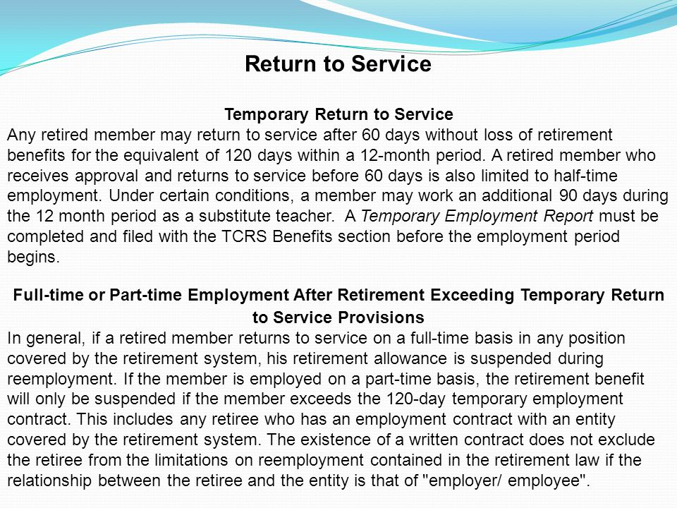 Return to Service Temporary Return to Service Any retired member may return to service after 60 days without loss of retirement benefits for the equiv