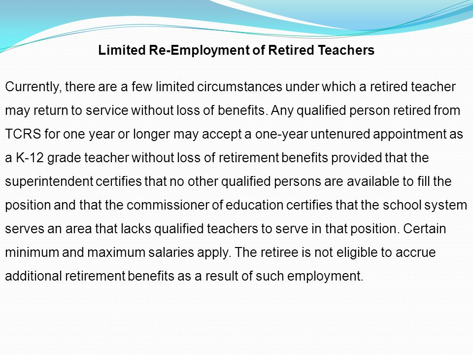 Limited Re-Employment of Retired Teachers Currently, there are a few limited circumstances under which a retired teacher may return to service without