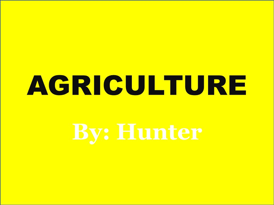 AGRICULTURE By: Hunter