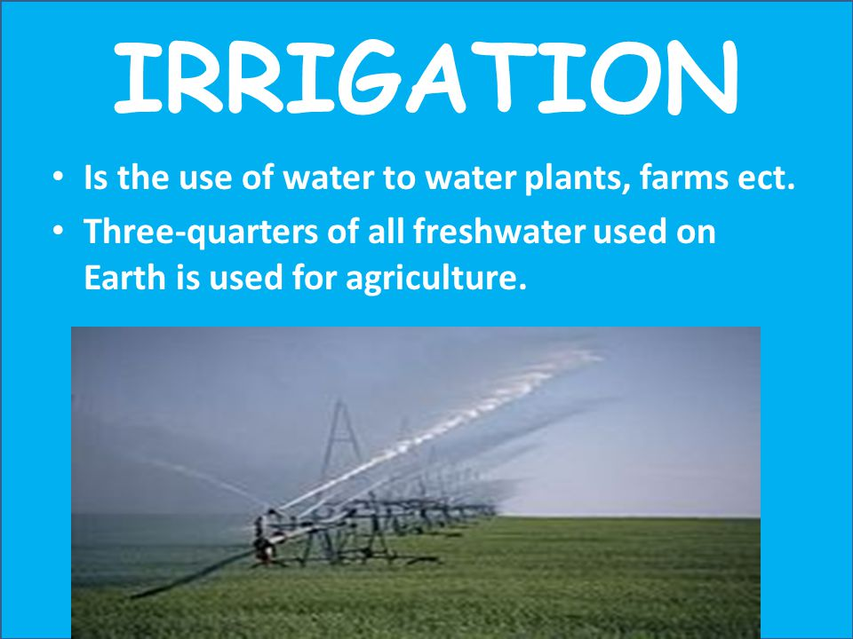 IRRIGATION Is the use of water to water plants, farms ect.
