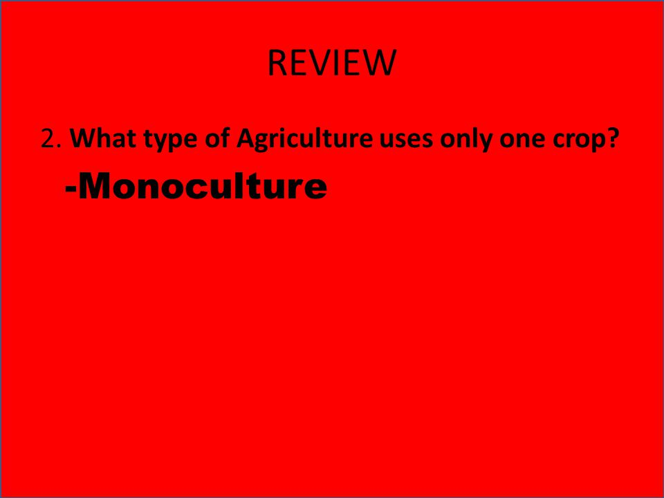 REVIEW 2. What type of Agriculture uses only one crop -Monoculture