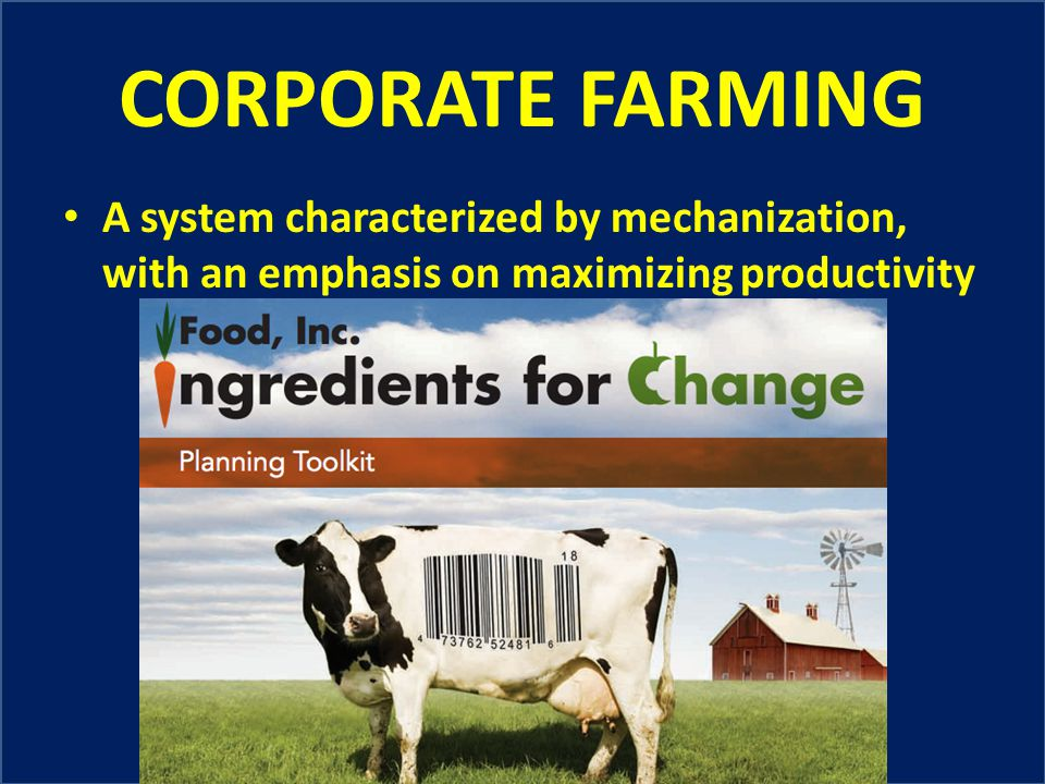 CORPORATE FARMING A system characterized by mechanization, with an emphasis on maximizing productivity