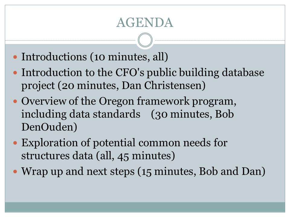 AGENDA Introductions (10 minutes, all) Introduction to the CFO s public building database project (20 minutes, Dan Christensen) Overview of the Oregon framework program, including data standards (30 minutes, Bob DenOuden) Exploration of potential common needs for structures data (all, 45 minutes) Wrap up and next steps (15 minutes, Bob and Dan)