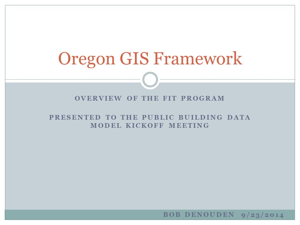 OVERVIEW OF THE FIT PROGRAM PRESENTED TO THE PUBLIC BUILDING DATA MODEL KICKOFF MEETING Oregon GIS Framework BOB DENOUDEN 9/23/2014