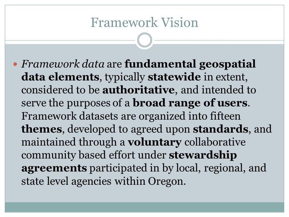 Framework Vision Framework data are fundamental geospatial data elements, typically statewide in extent, considered to be authoritative, and intended to serve the purposes of a broad range of users.