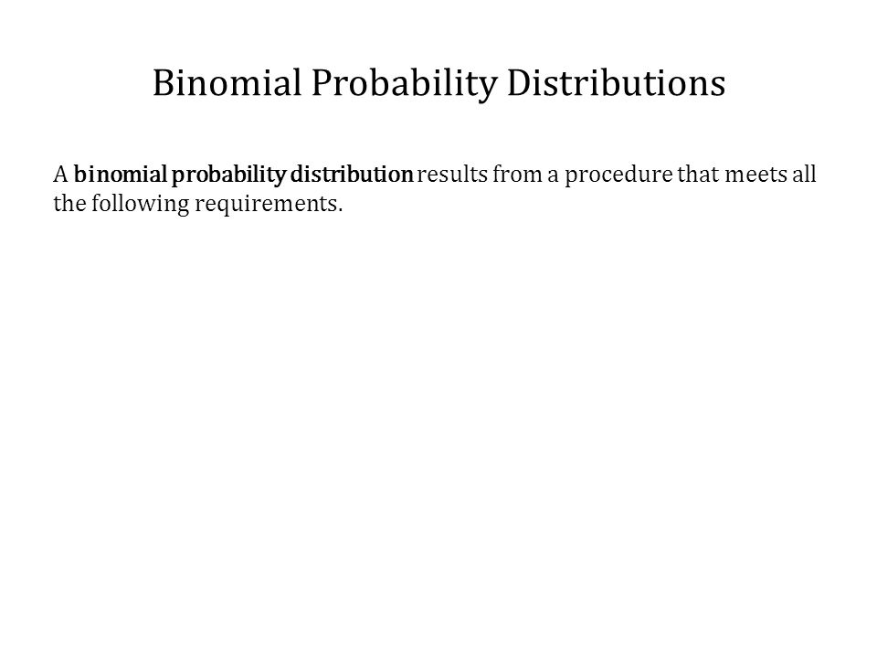 Binomial Probability Distributions A binomial probability distribution results from a procedure that meets all the following requirements.