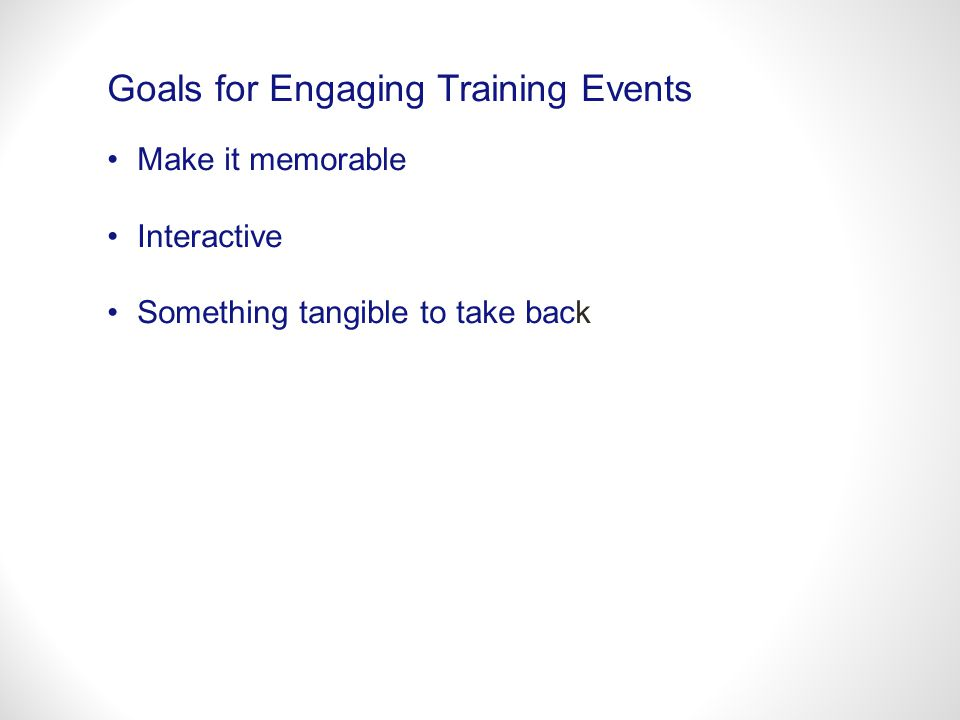 Goals for Engaging Training Events Make it memorable Interactive Something tangible to take back