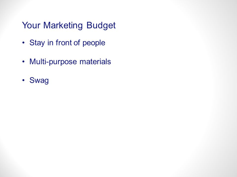 Your Marketing Budget Stay in front of people Multi-purpose materials Swag