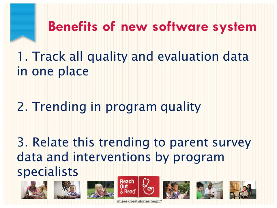 Benefits of new software system 1. Track all quality and evaluation data in one place 2.