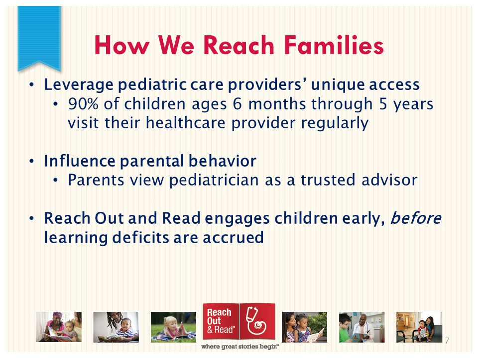 7 How We Reach Families Leverage pediatric care providers' unique access 90% of children ages 6 months through 5 years visit their healthcare provider regularly Influence parental behavior Parents view pediatrician as a trusted advisor Reach Out and Read engages children early, before learning deficits are accrued