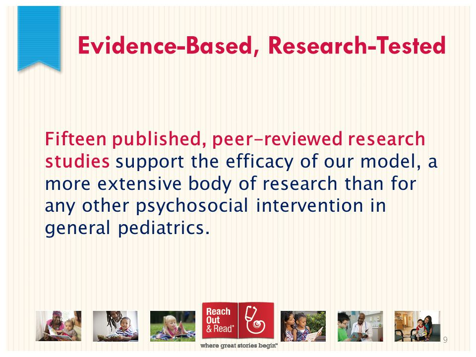 9 Evidence-Based, Research-Tested Fifteen published, peer-reviewed research studies support the efficacy of our model, a more extensive body of research than for any other psychosocial intervention in general pediatrics.