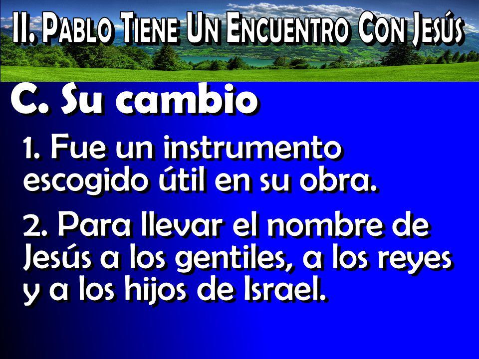 C. Su cambio 1. Fue un instrumento escogido útil en su obra. 2. Para llevar el nombre de Jesús a los gentiles, a los reyes y a los hijos de Israel.