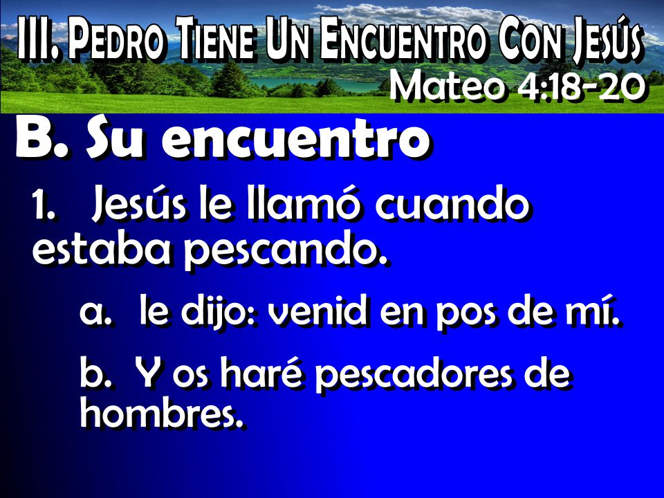 B. Su encuentro 1.Jesús le llamó cuando estaba pescando. Mateo 4:18-20 a.le dijo: venid en pos de mí. b. Y os haré pescadores de hombres.
