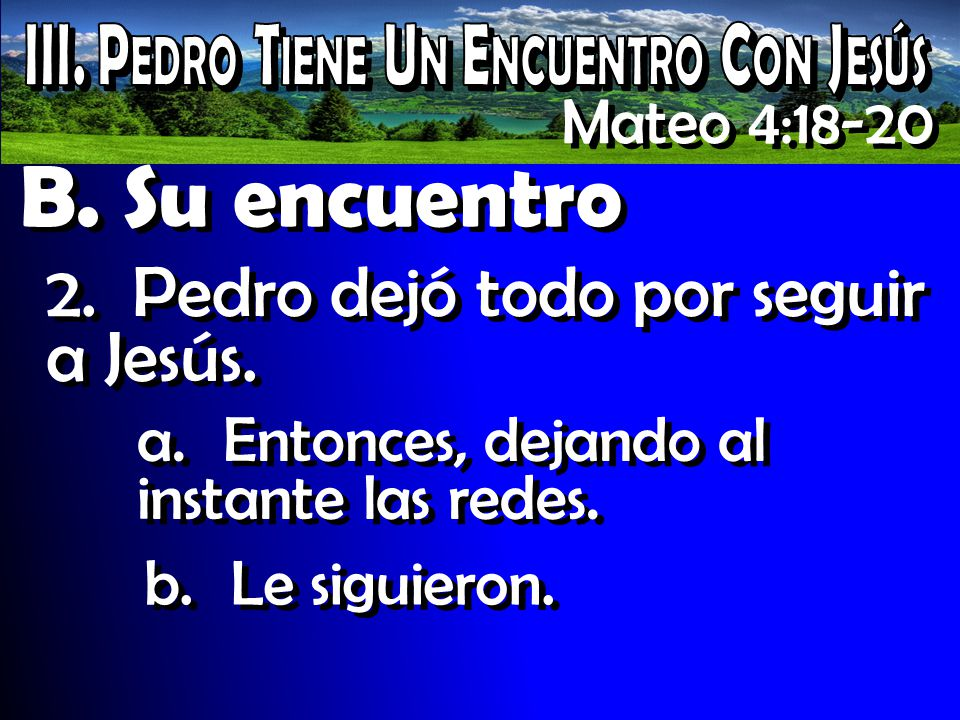 B. Su encuentro 2.Pedro dejó todo por seguir a Jesús. Mateo 4:18-20 a.Entonces, dejando al instante las redes. b.Le siguieron.