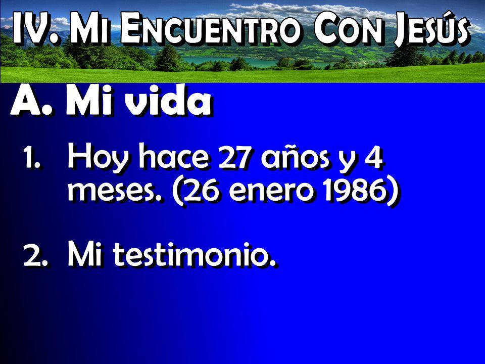 A. Mi vida 1.Hoy hace 27 años y 4 meses. (26 enero 1986) 2.Mi testimonio. 1.Hoy hace 27 años y 4 meses. (26 enero 1986) 2.Mi testimonio.