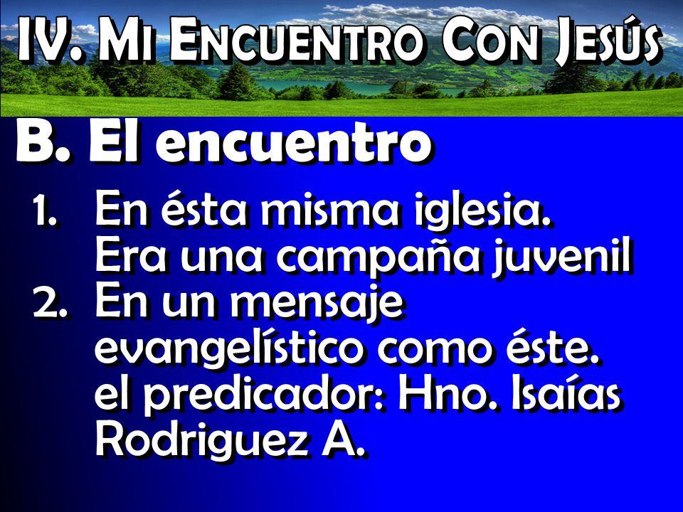 B. El encuentro 1.En ésta misma iglesia. Era una campaña juvenil 2.En un mensaje evangelístico como éste. el predicador: Hno. Isaías Rodriguez A. 1.En