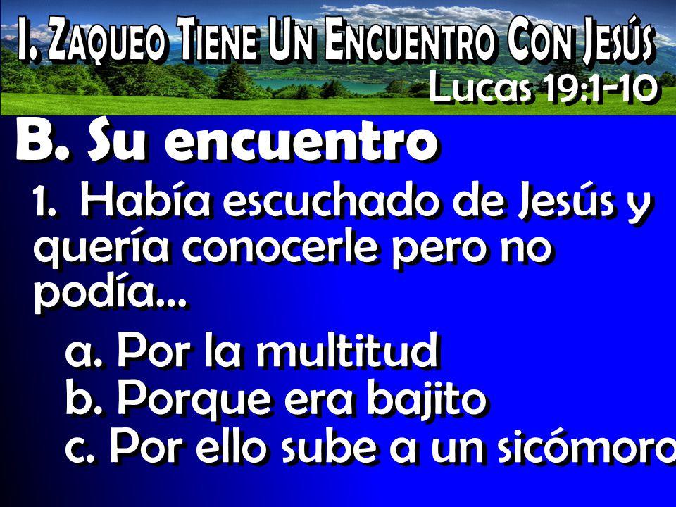Lucas 19:1-10 B. Su encuentro 1. Había escuchado de Jesús y quería conocerle pero no podía… a. Por la multitud b. Porque era bajito c. Por ello sube a