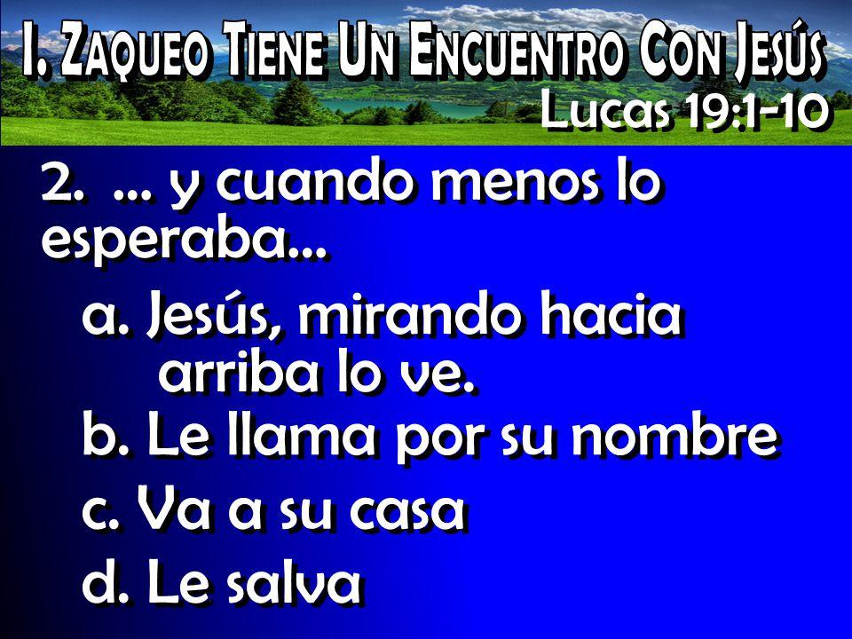 Lucas 19:1-10 2. … y cuando menos lo esperaba… a. Jesús, mirando hacia arriba lo ve. b. Le llama por su nombre c. Va a su casa d. Le salva