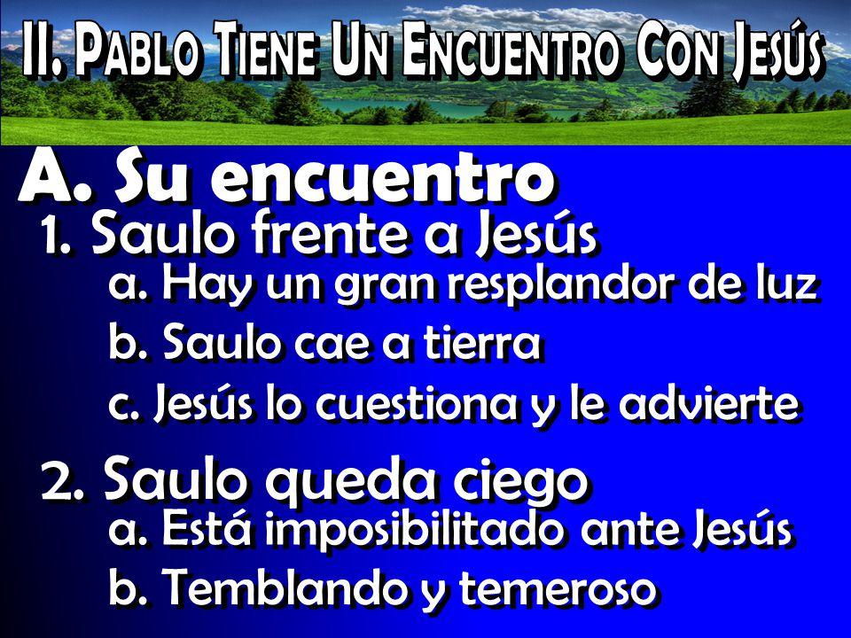 A. Su encuentro 1. Saulo frente a Jesús a. Hay un gran resplandor de luz b. Saulo cae a tierra c. Jesús lo cuestiona y le advierte 2. Saulo queda cieg