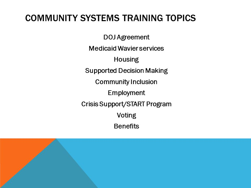 COMMUNITY SYSTEMS TRAINING TOPICS DOJ Agreement Medicaid Wavier services Housing Supported Decision Making Community Inclusion Employment Crisis Support/START Program Voting Benefits