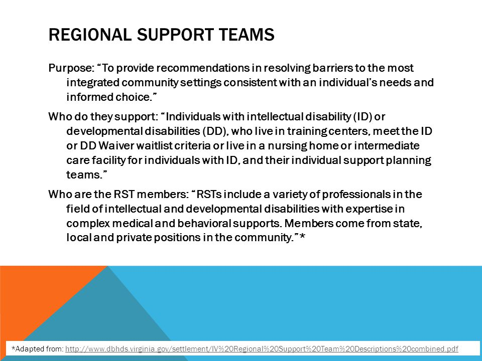 REGIONAL SUPPORT TEAMS Purpose: To provide recommendations in resolving barriers to the most integrated community settings consistent with an individual's needs and informed choice. Who do they support: Individuals with intellectual disability (ID) or developmental disabilities (DD), who live in training centers, meet the ID or DD Waiver waitlist criteria or live in a nursing home or intermediate care facility for individuals with ID, and their individual support planning teams. Who are the RST members: RSTs include a variety of professionals in the field of intellectual and developmental disabilities with expertise in complex medical and behavioral supports.