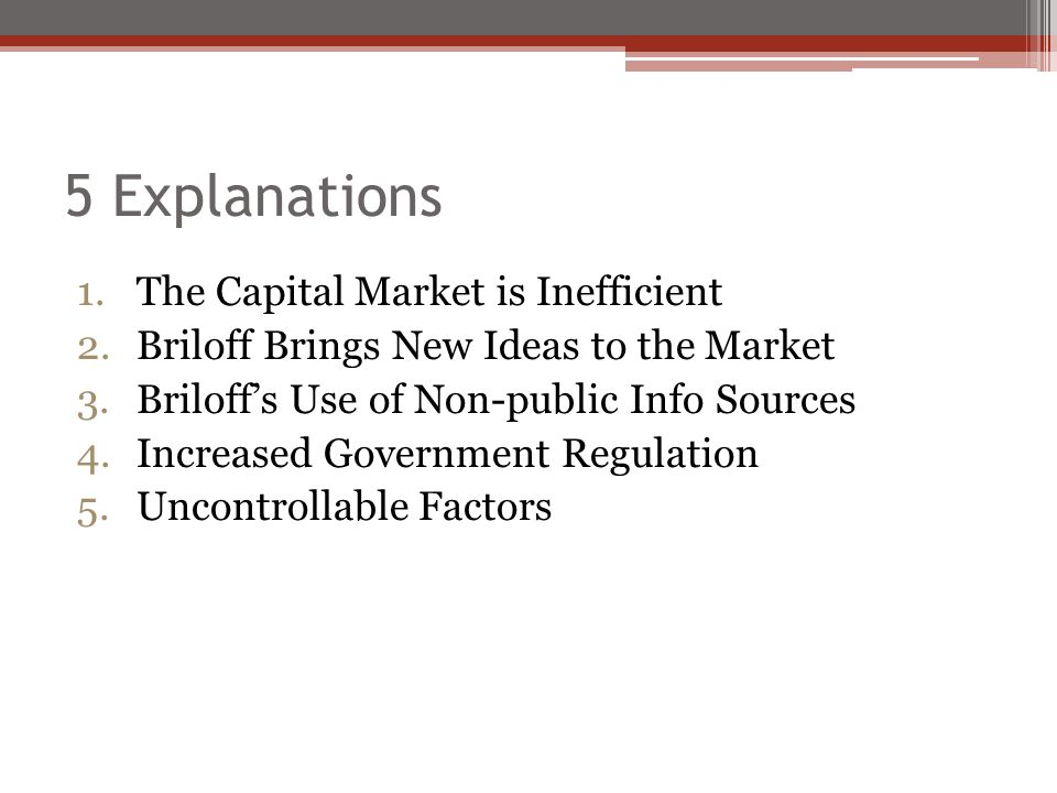 5 Explanations 1.The Capital Market is Inefficient 2.Briloff Brings New Ideas to the Market 3.Briloff's Use of Non-public Info Sources 4.Increased Government Regulation 5.Uncontrollable Factors