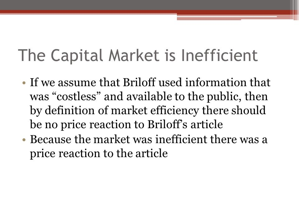The Capital Market is Inefficient If we assume that Briloff used information that was costless and available to the public, then by definition of market efficiency there should be no price reaction to Briloff's article Because the market was inefficient there was a price reaction to the article