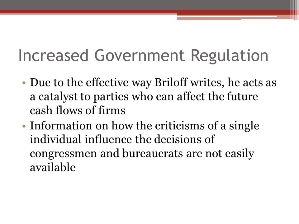 Increased Government Regulation Due to the effective way Briloff writes, he acts as a catalyst to parties who can affect the future cash flows of firms Information on how the criticisms of a single individual influence the decisions of congressmen and bureaucrats are not easily available