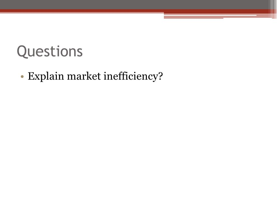 Questions Explain market inefficiency