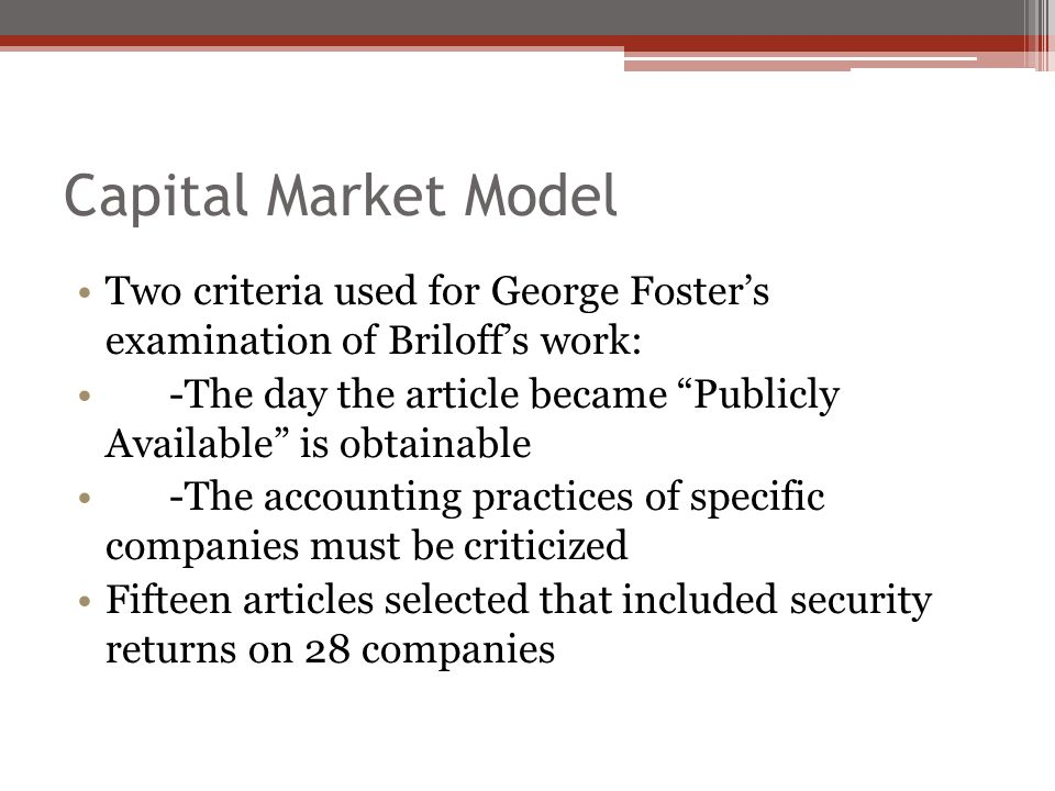 Capital Market Model Two criteria used for George Foster's examination of Briloff's work: -The day the article became Publicly Available is obtainable -The accounting practices of specific companies must be criticized Fifteen articles selected that included security returns on 28 companies