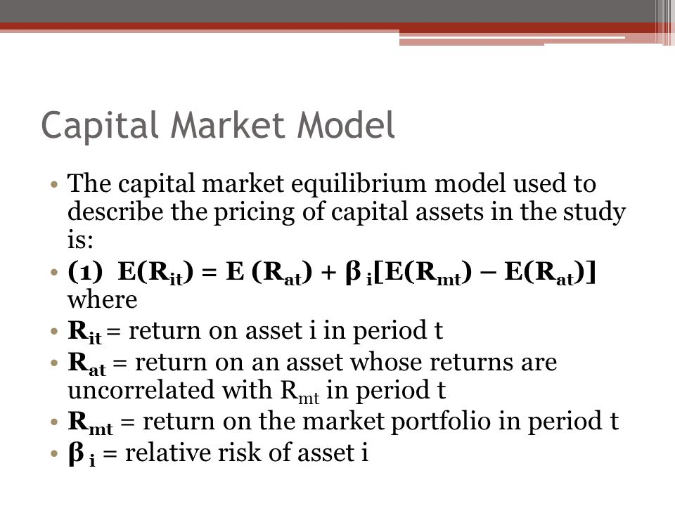 Capital Market Model The capital market equilibrium model used to describe the pricing of capital assets in the study is: (1) E(R it ) = E (R at ) + β i [E(R mt ) – E(R at )] where R it = return on asset i in period t R at = return on an asset whose returns are uncorrelated with R mt in period t R mt = return on the market portfolio in period t β i = relative risk of asset i