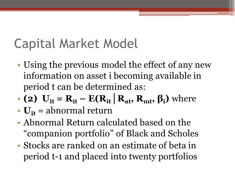 Capital Market Model Using the previous model the effect of any new information on asset i becoming available in period t can be determined as: (2) U it = R it – E(R it │ R at, R mt, β i ) where U it = abnormal return Abnormal Return calculated based on the companion portfolio of Black and Scholes Stocks are ranked on an estimate of beta in period t-1 and placed into twenty portfolios