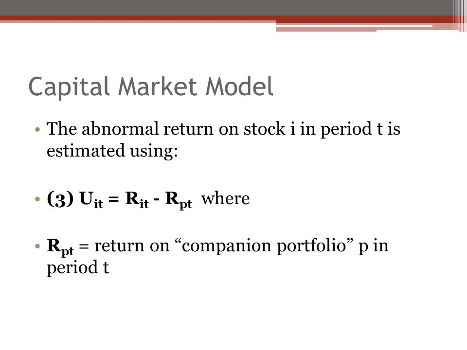 Capital Market Model The abnormal return on stock i in period t is estimated using: (3) U it = R it - R pt where R pt = return on companion portfolio p in period t