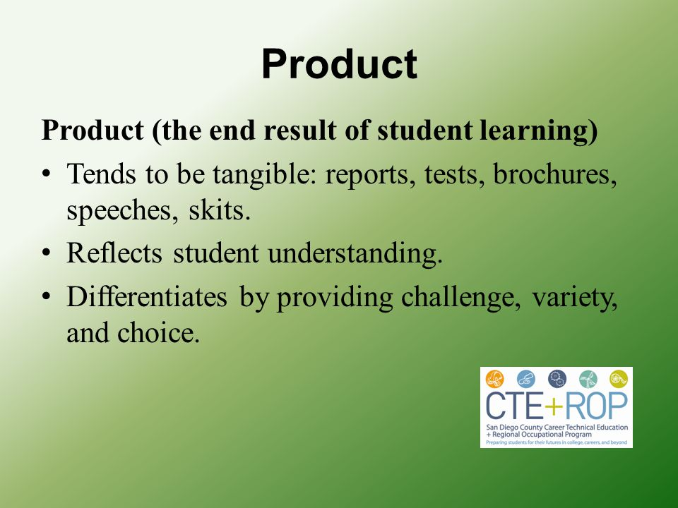 Product Product (the end result of student learning) Tends to be tangible: reports, tests, brochures, speeches, skits. Reflects student understanding.