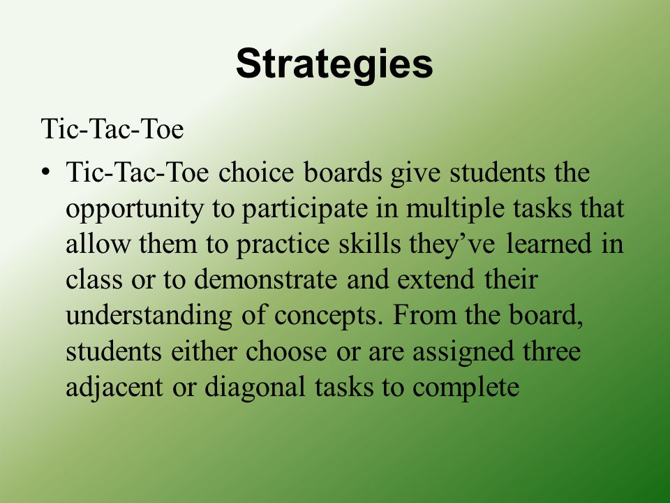 Strategies Tic-Tac-Toe Tic-Tac-Toe choice boards give students the opportunity to participate in multiple tasks that allow them to practice skills the