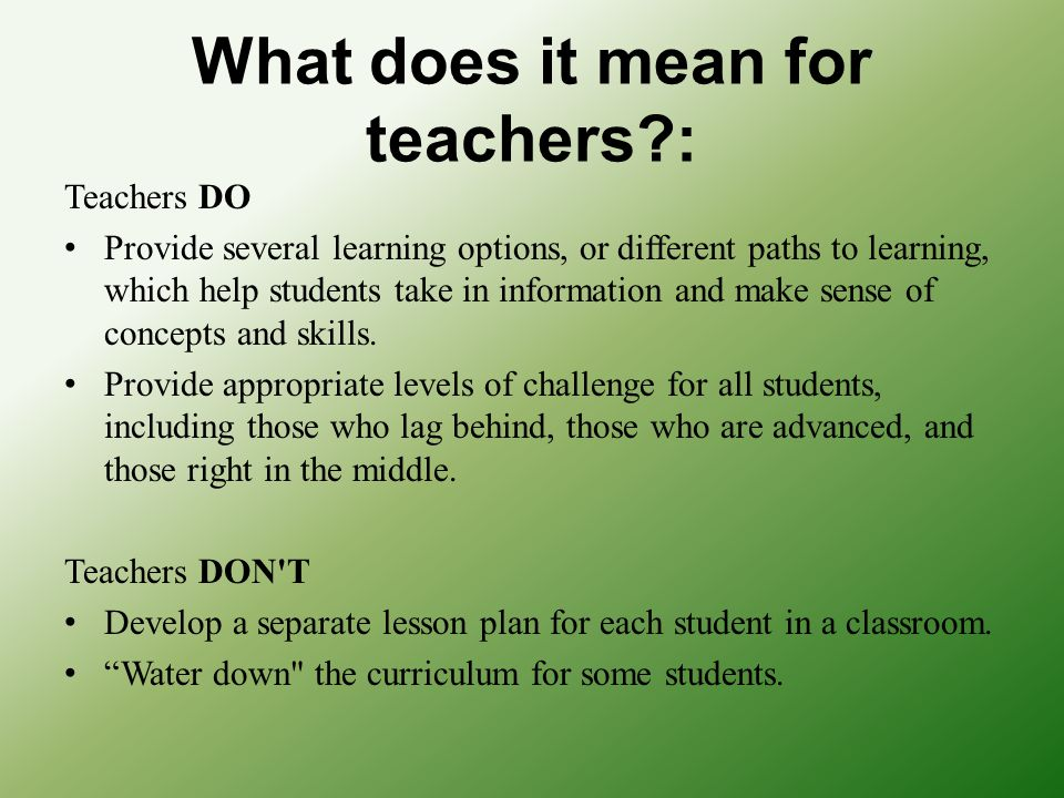 What does it mean for teachers?: Teachers DO Provide several learning options, or different paths to learning, which help students take in information