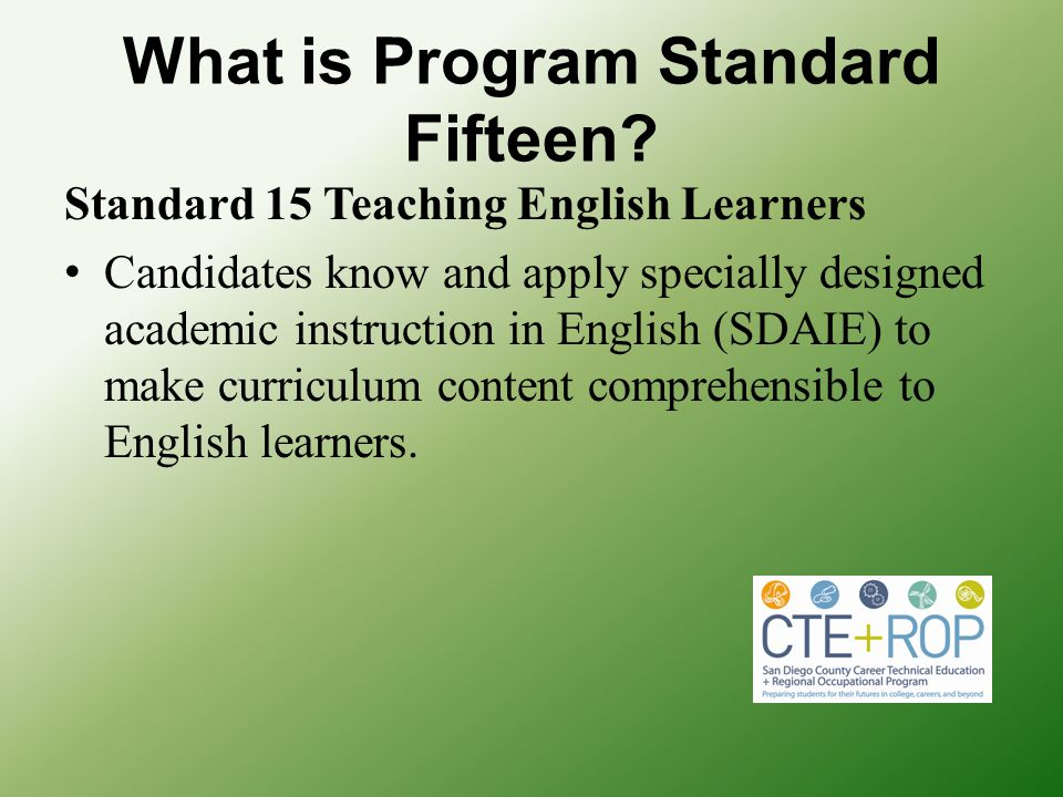 What is Program Standard Fifteen? Standard 15 Teaching English Learners Candidates know and apply specially designed academic instruction in English (