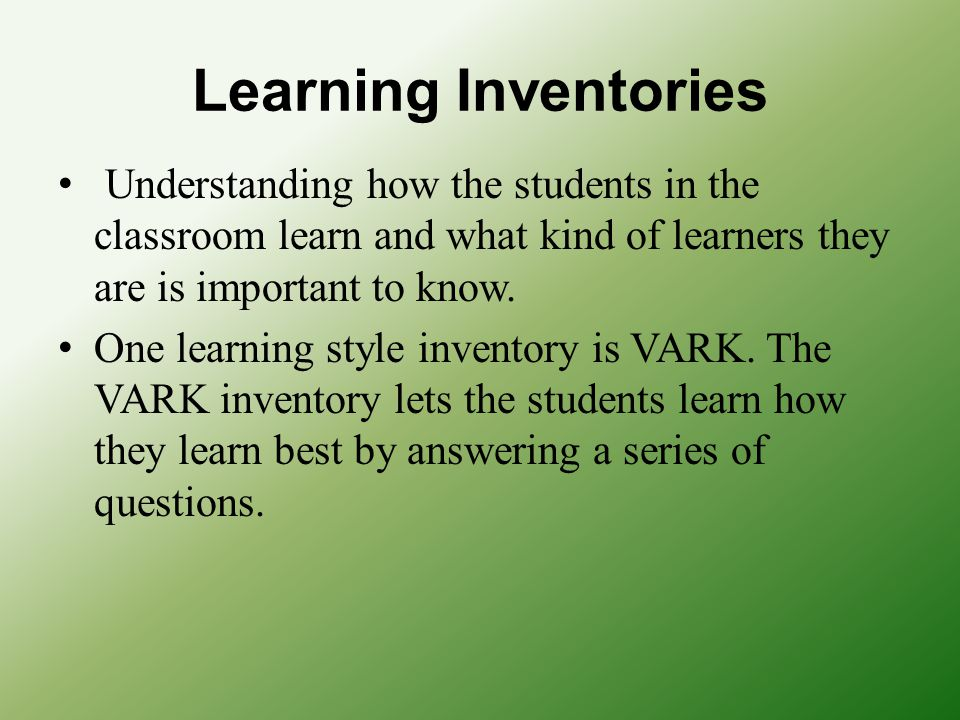Learning Inventories Understanding how the students in the classroom learn and what kind of learners they are is important to know. One learning style