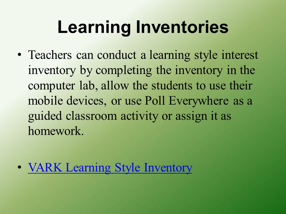 Learning Inventories Teachers can conduct a learning style interest inventory by completing the inventory in the computer lab, allow the students to u